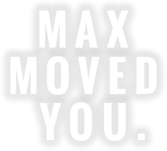 MAX MOVED YOU.
